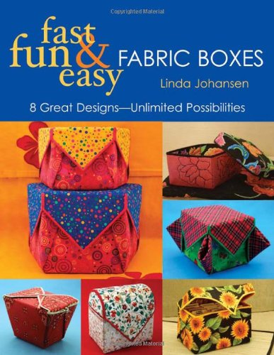 Fast Fun and Easy Fabric Boxes By Linda Johansen